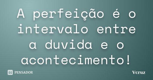 A perfeição é o intervalo entre a duvida e o acontecimento!... Frase de VCruz.
