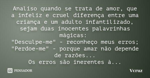 """Analiso quando se trata de amor, que a infeliz e cruel diferença entre uma criança e um adulto infantilizado, sejam duas inocentes palavrinhas mágicas: """"De... Frase de VCruz."""