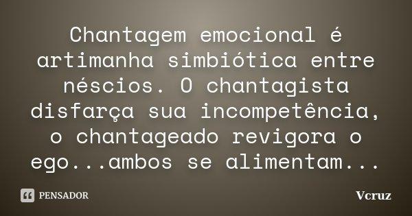 Chantagem emocional é artimanha simbiótica entre néscios. O chantagista disfarça sua incompetência, o chantageado revigora o ego...ambos se alimentam...... Frase de VCruz.