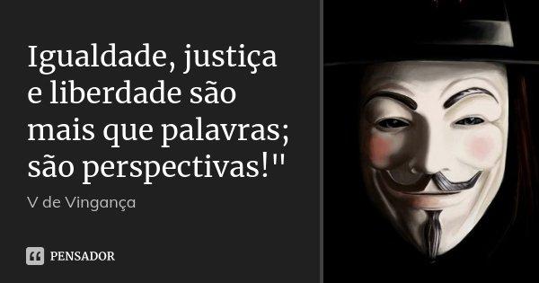 """Igualdade, justiça e liberdade são mais que palavras; são perspectivas!""""... Frase de V de Vingança."""