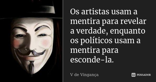 Os artistas usam a mentira para revelar a verdade, enquanto os políticos usam a mentira para esconde-la.... Frase de V de Vingança.
