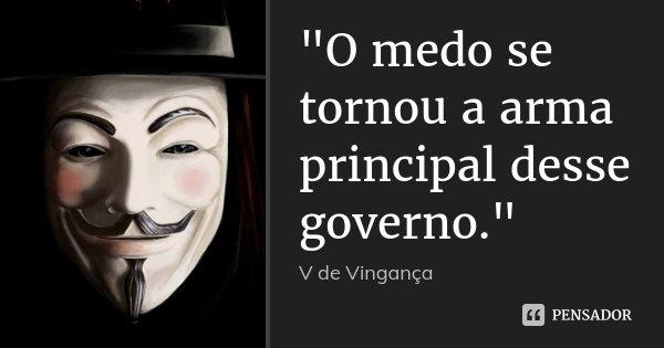 """""""O medo se tornou a arma principal desse governo.""""... Frase de V de Vingança."""