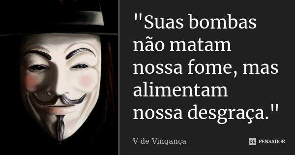 """""""Suas bombas não matam nossa fome, mas alimentam nossa desgraça.""""... Frase de V de Vingança."""