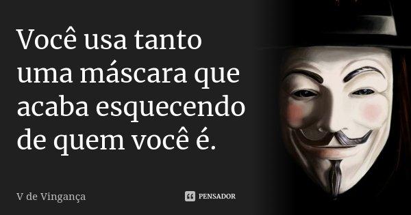 Você usa tanto uma máscara que, acaba esquecendo de quem você é.... Frase de V de Vingança.