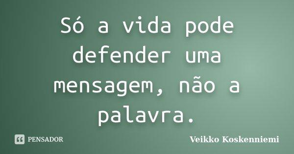 Só a vida pode defender uma mensagem, não a palavra.... Frase de Veikko Koskenniemi.