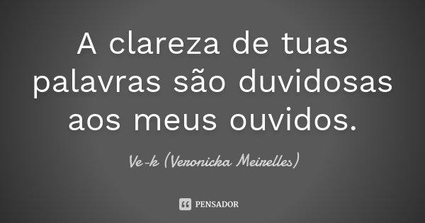 A clareza de tuas palavras são duvidosas aos meus ouvidos.... Frase de Ve-k (Veronicka Meirelles).