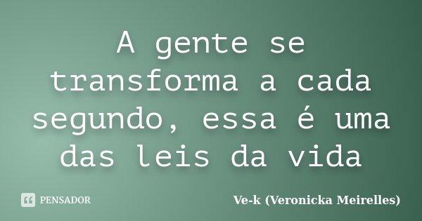 A gente se transforma a cada segundo, essa é uma das leis da vida... Frase de Ve-k (Veronicka Meirelles).