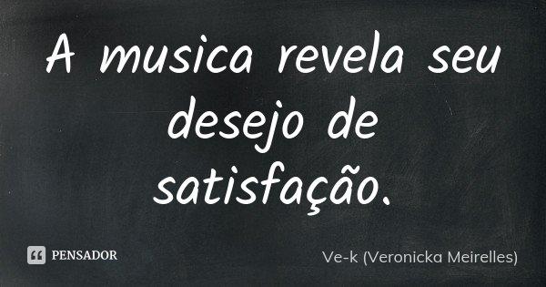 A musica revela seu desejo de satisfação.... Frase de Ve-k (Veronicka Meirelles).