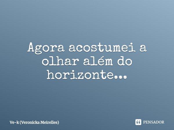 agora acostumei a olhar além do horizonte...... Frase de Ve-k (Veronicka Meirelles).