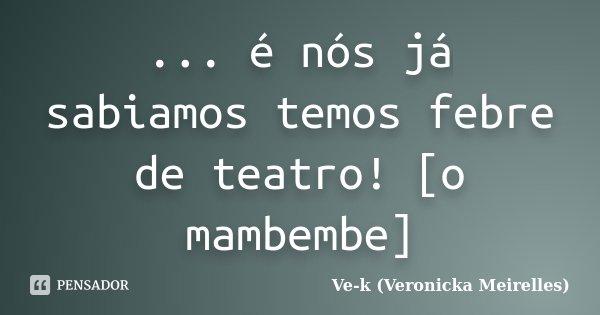 ... é nós já sabiamos temos febre de teatro! [o mambembe]... Frase de Ve-k (Veronicka Meirelles).