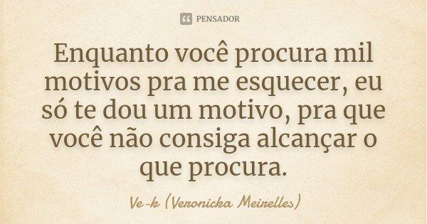 Enquanto você procura mil motivos pra me esquecer, eu só te dou um motivo, pra que você não consiga alcançar o que procura.... Frase de Ve-k (Veronicka Meirelles).