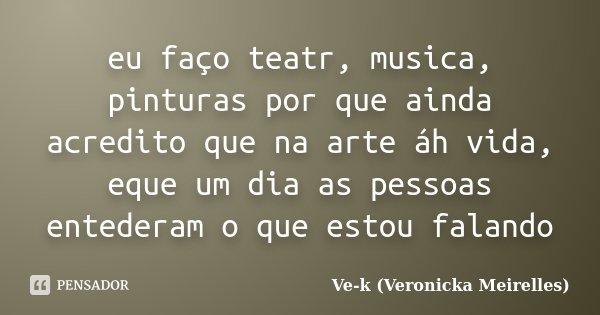 eu faço teatr, musica, pinturas por que ainda acredito que na arte áh vida, eque um dia as pessoas entederam o que estou falando... Frase de Ve-k (Veronicka Meirelles).