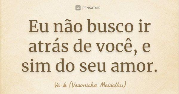 Eu não busco ir atrás de você, e sim do seu amor.... Frase de Ve-k (Veronicka Meirelles).