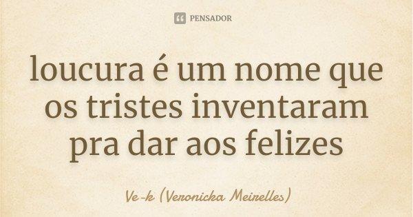 loucura é um nome que os tristes inventaram pra dar aos felizes... Frase de Ve-k (Veronicka Meirelles).