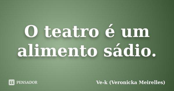 O teatro é um alimento sádio.... Frase de Ve-k (Veronicka Meirelles).