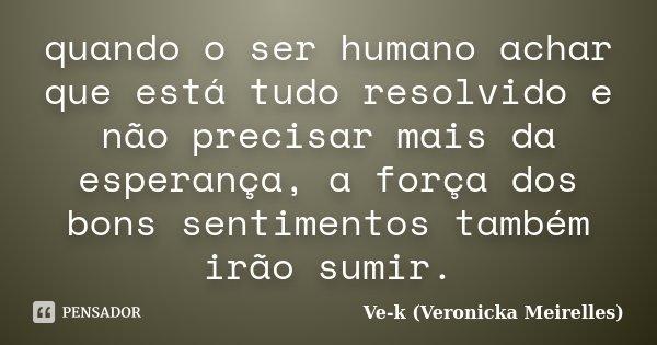 quando o ser humano achar que está tudo resolvido e não precisar mais da esperança, a força dos bons sentimentos também irão sumir.... Frase de Ve-k (Veronicka Meirelles).