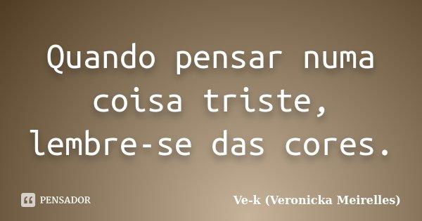 Quando pensar numa coisa triste, lembre-se das cores.... Frase de Ve-k (Veronicka Meirelles).