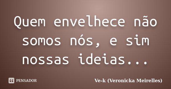 Quem envelhece não somos nós, e sim nossas ideias...... Frase de Ve-k (Veronicka Meirelles).