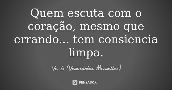 Quem escuta com o coração, mesmo que errando... tem consiencia limpa.... Frase de Ve-k (Veronicka Meirelles).