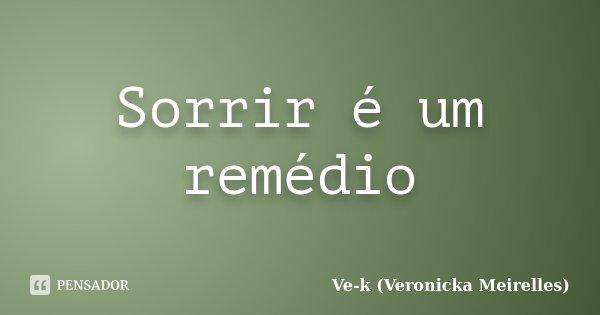 Sorrir é um remédio... Frase de Ve-k (Veronicka Meirelles).