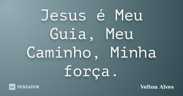 Jesus é Meu Guia, Meu Caminho, Minha força.... Frase de Velton Alves.