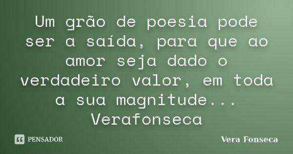 Um grão de poesia pode ser a saída, para que ao amor seja dado o verdadeiro valor, em toda a sua magnitude... Verafonseca... Frase de Vera Fonseca.