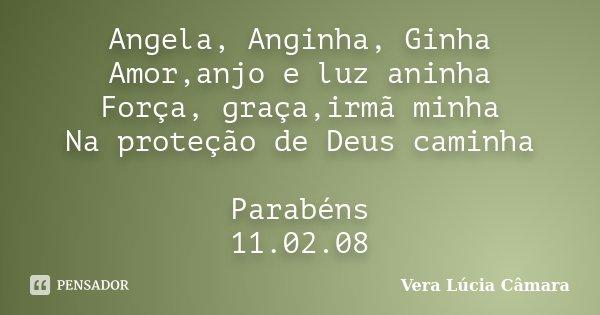 Angela, Anginha, Ginha Amor,anjo e luz aninha Força, graça,irmã minha Na proteção de Deus caminha Parabéns 11.02.08... Frase de Vera Lúcia Câmara.