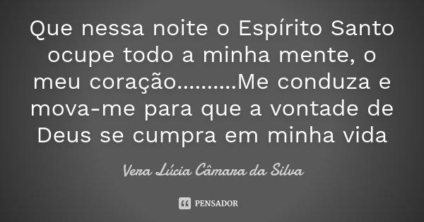 Que nessa noite o Espírito Santo ocupe todo a minha mente , o meu coração..........Me conduza e mova-me para que a vontade de Deus se cumpra em minha vida... Frase de Vera Lúcia Câmara da Silva.