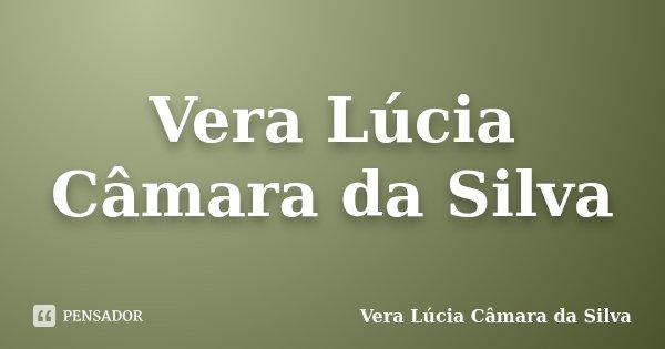 Vera Lúcia Câmara da Silva... Frase de Vera Lúcia Câmara da Silva.