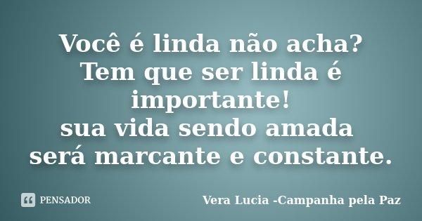 Você é linda não acha? Tem que ser linda é importante! sua vida sendo amada será marcante e constante.... Frase de Vera Lucia -Campanha pela Paz.
