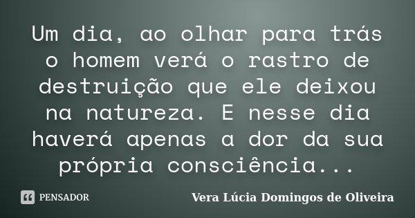 Um dia, ao olhar para trás o homem verá o rastro de destruição que ele deixou na natureza.E nesse dia, haverá apenas a dor da sua propria consciência...... Frase de Vera Lúcia Domingos de Oliveira.