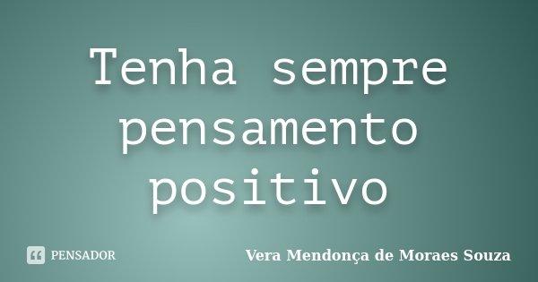 Tenha sempre pensamento positivo... Frase de Vera Mendonça de Moraes Souza.