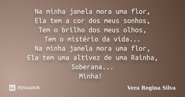 Na minha janela mora uma flor, Ela tem a cor dos meus sonhos, Tem o brilho dos meus olhos, Tem o mistério da vida... Na minha janela mora uma flor, Ela tem uma ... Frase de Vera Regina Silva.