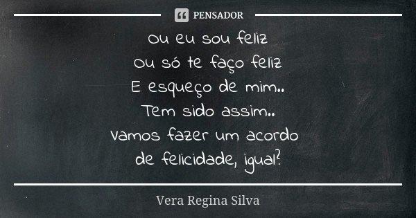 Ou eu sou feliz Ou só te faço feliz E esqueço de mim.. Tem sido assim.. Vamos fazer um acordo de felicidade, igual?... Frase de Vera Regina Silva.