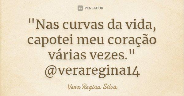"""""""Nas curvas da vida, capotei meu coração várias vezes."""" @veraregina14... Frase de Vera Regina Silva."""