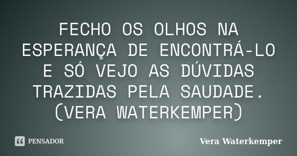 FECHO OS OLHOS NA ESPERANÇA DE ENCONTRÁ-LO E SÓ VEJO AS DÚVIDAS TRAZIDAS PELA SAUDADE. (VERA WATERKEMPER)... Frase de vera waterkemper.