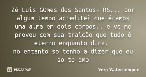 Zé Luis GOmes dos Santos- RS... por algum tempo acreditei que éramos uma alma em dois corpos.. e vc me provou com sua traição que tudo é eterno enquanto dura. n... Frase de Vera Waterkemper.