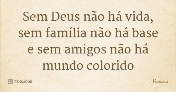 Sem Deus não há vida, sem família não há base e sem amigos não há mundo colorido... Frase de Verena.