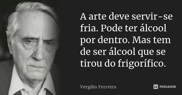 A arte deve servir-se fria. Pode ter álcool por dentro. Mas tem de ser álcool que se tirou do frigorífico.... Frase de Vergílio Ferreira.