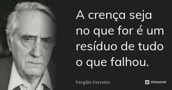 A crença seja no que for é um resíduo de tudo o que falhou.... Frase de Vergílio Ferreira.