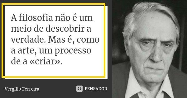 A filosofia não é um meio de descobrir a verdade. Mas é, como a arte, um processo de a «criar».... Frase de Vergílio Ferreira.