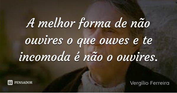 A melhor forma de não ouvires o que ouves e te incomoda é não o ouvires.... Frase de Vergílio Ferreira.