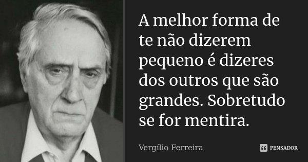 A melhor forma de te não dizerem pequeno é dizeres dos outros que são grandes. Sobretudo se for mentira.... Frase de Vergílio Ferreira.