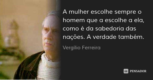 A mulher escolhe sempre o homem que a escolhe a ela, como é da sabedoria das nações. A verdade também.... Frase de Vergílio Ferreira.