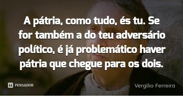 A pátria, como tudo, és tu. Se for também a do teu adversário político, é já problemático haver pátria que chegue para os dois.... Frase de Vergílio Ferreira.