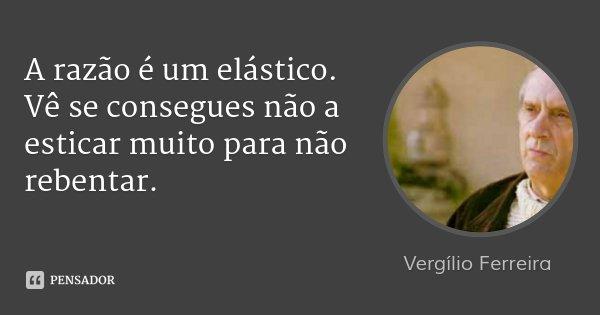 A razão é um elástico. Vê se consegues não a esticar muito para não rebentar.... Frase de Vergílio Ferreira.