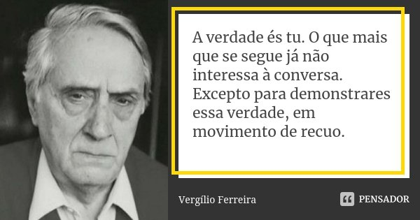 A verdade és tu. O que mais que se segue já não interessa à conversa. Excepto para demonstrares essa verdade, em movimento de recuo.... Frase de Vergílio Ferreira.
