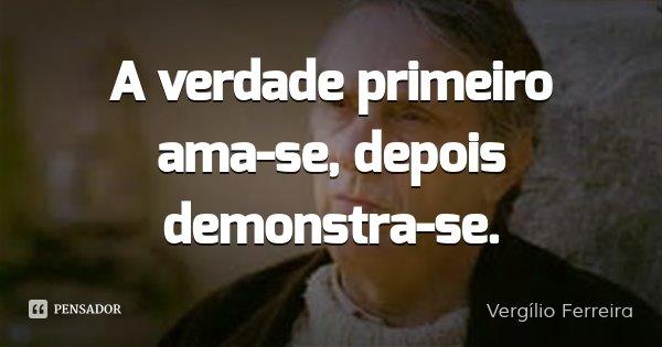 A verdade primeiro ama-se, depois demonstra-se.... Frase de Vergílio Ferreira.