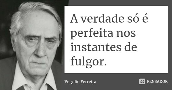 A verdade só é perfeita nos instantes de fulgor.... Frase de Vergílio Ferreira.