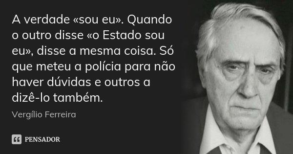 A verdade «sou eu». Quando o outro disse «o Estado sou eu», disse a mesma coisa. Só que meteu a polícia para não haver dúvidas e outros a dizê-lo também.... Frase de Vergílio Ferreira.